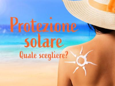 Protezione solare: quanto è importante e come scegliere il prodotto adatto per proteggersi.